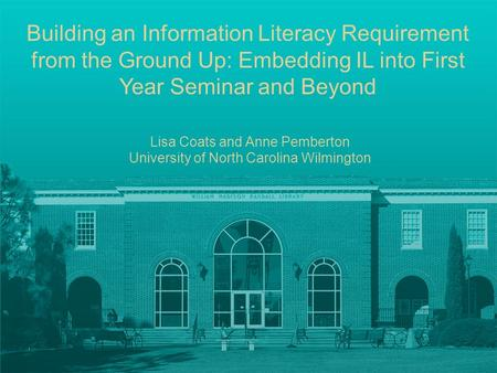 Building an Information Literacy Requirement from the Ground Up: Embedding IL into First Year Seminar and Beyond Lisa Coats and Anne Pemberton University.