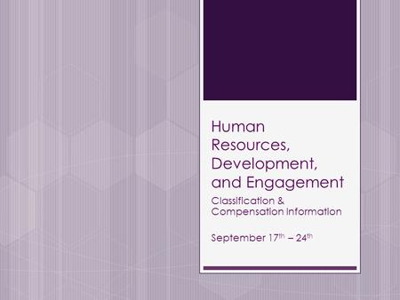 Human Resources, Development, and Engagement Classification & Compensation Information September 17 th – 24 th.