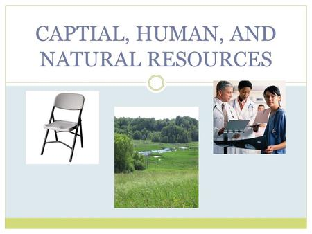 CAPTIAL, HUMAN, AND NATURAL RESOURCES. Essential Question and Objective The student will be able to classify things used in a production process as capital.