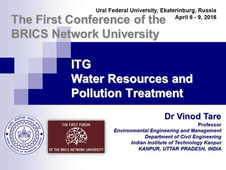 The First Conference of the BRICS Network University Dr Vinod Tare Professor Environmental Engineering and Management Department of Civil Engineering Indian.