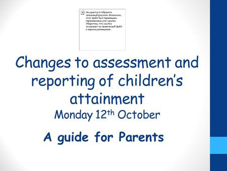 Changes to assessment and reporting of children's attainment Monday 12 th October A guide for Parents.