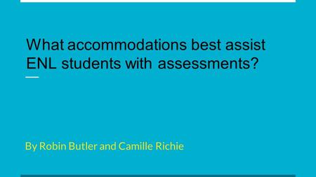 By Robin Butler and Camille Richie What accommodations best assist ENL students with assessments?