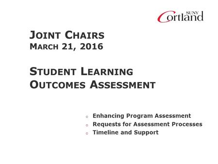 J OINT C HAIRS M ARCH 21, 2016 S TUDENT L EARNING O UTCOMES A SSESSMENT o Enhancing Program Assessment o Requests for Assessment Processes o Timeline and.