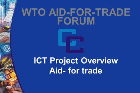 ICT Project Overview Aid- for trade WTO AID-FOR-TRADE FORUM.