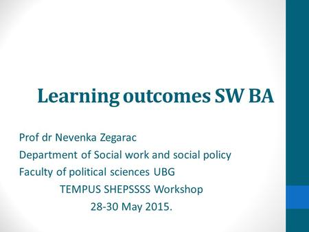 Learning outcomes SW BA Prof dr Nevenka Zegarac Department of Social work and social policy Faculty of political sciences UBG TEMPUS SHEPSSSS Workshop.