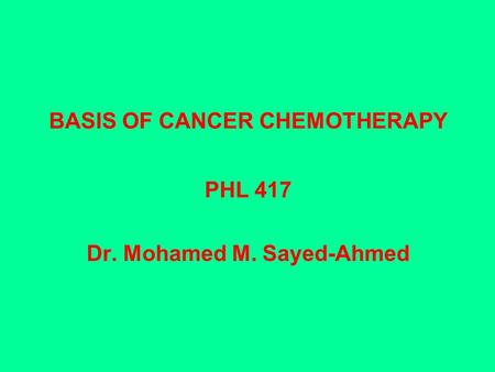 BASIS OF CANCER CHEMOTHERAPY PHL 417 Dr. Mohamed M. Sayed-Ahmed.