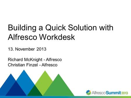 #SummitNow Building a Quick Solution with Alfresco Workdesk 13. November 2013 Richard McKnight - Alfresco Christian Finzel - Alfresco.