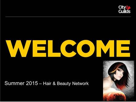 11.02.11 Summer 2015 – Hair & Beauty Network. © CITY & GUILDS AGENDA KS4/KS5 Beauty National Occupational Standards Update on Trailblazer Update on Hair.