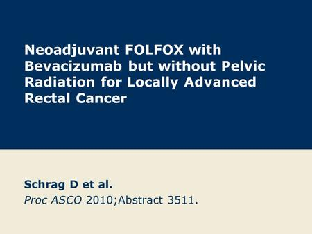 Neoadjuvant FOLFOX with Bevacizumab but without Pelvic Radiation for Locally Advanced Rectal Cancer Schrag D et al. Proc ASCO 2010;Abstract 3511.