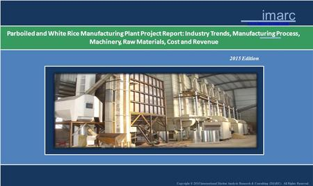 Copyright © 2015 International Market Analysis Research & Consulting (IMARC). All Rights Reserved imarc w.imarcgroup.com Parboiled and White Rice Manufacturing.