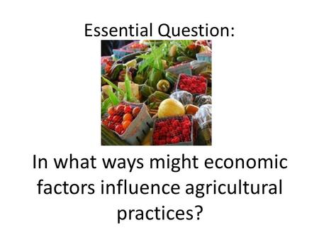 Essential Question: In what ways might economic factors influence agricultural practices?