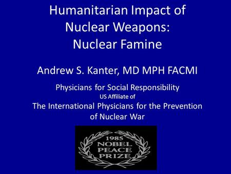 Humanitarian Impact of Nuclear Weapons: Nuclear Famine Andrew S. Kanter, MD MPH FACMI Physicians for Social Responsibility US Affiliate of The International.