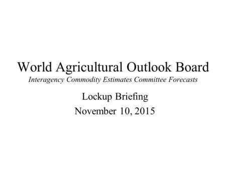World Agricultural Outlook Board Interagency Commodity Estimates Committee Forecasts Lockup Briefing November 10, 2015.