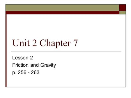 Unit 2 Chapter 7 Lesson 2 Friction and Gravity p. 256 - 263.