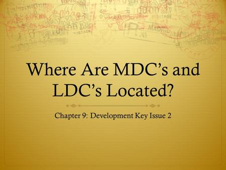 Where Are MDC's and LDC's Located? Chapter 9: Development Key Issue 2.