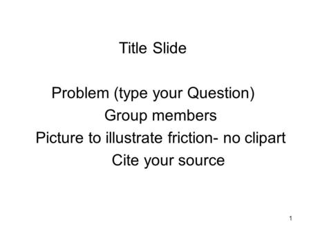 1 Title Slide Problem (type your Question) Group members Picture to illustrate friction- no clipart Cite your source.