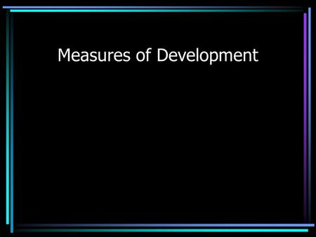 Measures of Development. Measuring Development Gross National Product (GNP) Measure of the total value of the officially recorded goods and services produced.