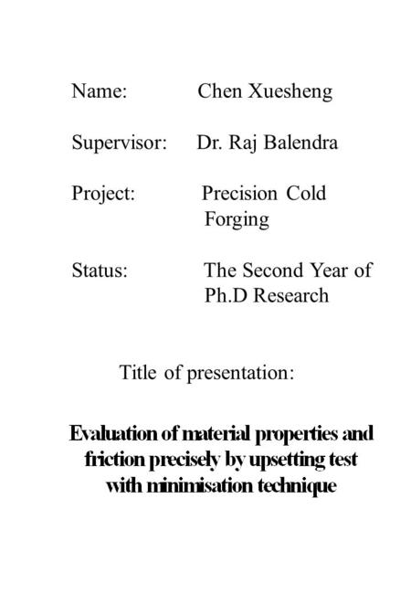 Name: Chen Xuesheng Supervisor: Dr. Raj Balendra Project: Precision Cold Forging Status: The Second Year of Ph.D Research Title of presentation: