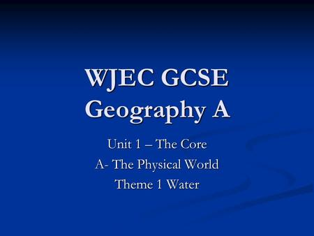 WJEC GCSE Geography A Unit 1 – The Core A- The Physical World Theme 1 Water.