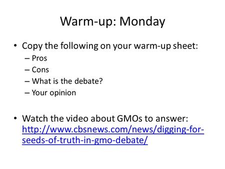 Warm-up: Monday Copy the following on your warm-up sheet: – Pros – Cons – What is the debate? – Your opinion Watch the video about GMOs to answer: