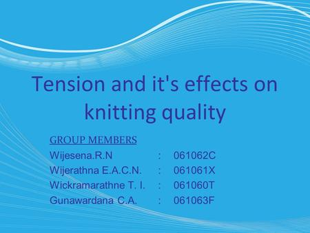Tension and it's effects on knitting quality GROUP MEMBERS Wijesena.R.N :061062C Wijerathna E.A.C.N.:061061X Wickramarathne T. I.:061060T Gunawardana C.A.:061063F.