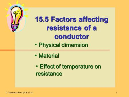 1© Manhattan Press (H.K.) Ltd. 15.5 Factors affecting resistance of a conductor Physical dimension Material Effect of temperature on resistance.