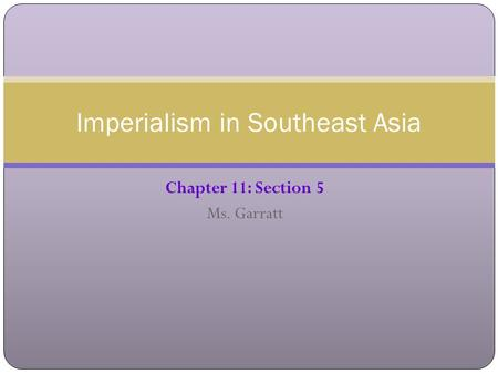 Chapter 11: Section 5 Ms. Garratt Imperialism in Southeast Asia.