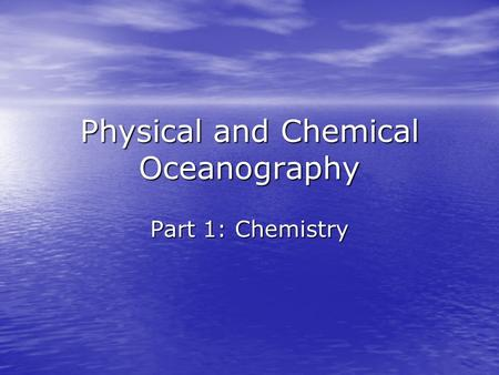 Physical and Chemical Oceanography Part 1: Chemistry.
