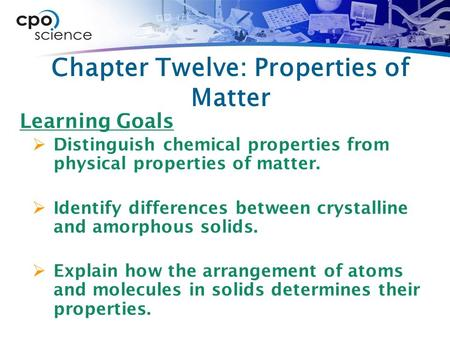 Chapter Twelve: Properties of Matter Learning Goals  Distinguish chemical properties from physical properties of matter.  Identify differences between.