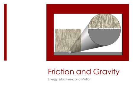 Friction and Gravity Energy, Machines, and Motion.
