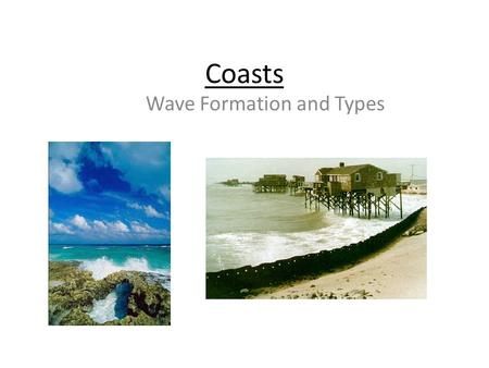 Coasts Wave Formation and Types. Lesson Objective: 1.To be able to understand what the term coastal system means 2.To be able to list the 3 different.