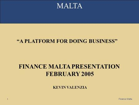 "Finance Malta 1 MALTA ""A PLATFORM FOR DOING BUSINESS"" FINANCE MALTA PRESENTATION FEBRUARY 2005 KEVIN VALENZIA."