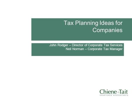 Tax Planning Ideas for Companies John Rodger – Director of Corporate Tax Services Neil Norman – Corporate Tax Manager DATE.