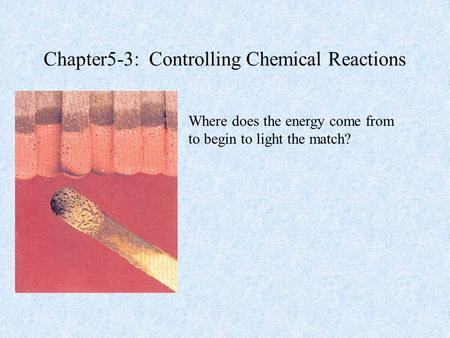 Chapter5-3: Controlling Chemical Reactions Where does the energy come from to begin to light the match?