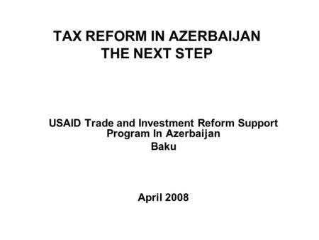 TAX REFORM IN AZERBAIJAN THE NEXT STEP USAID Trade and Investment Reform Support Program In Azerbaijan Baku April 2008.