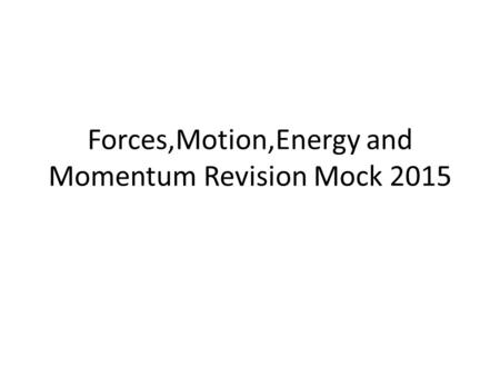 Forces,Motion,Energy and Momentum Revision Mock 2015.