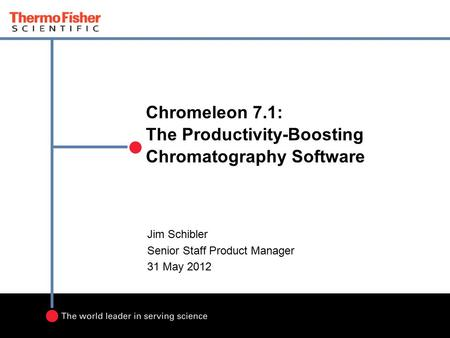 Chromeleon 7.1: The Productivity-Boosting Chromatography Software Jim Schibler Senior Staff Product Manager 31 May 2012.