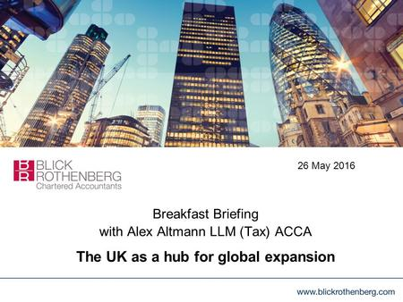 Breakfast Briefing with Alex Altmann LLM (Tax) ACCA The UK as a hub for global expansion 26 May 2016.