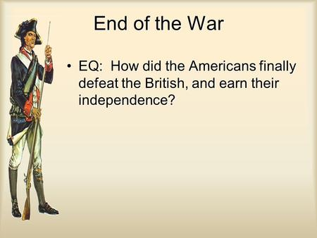 End of the War EQ: How did the Americans finally defeat the British, and earn their independence?EQ: How did the Americans finally defeat the British,