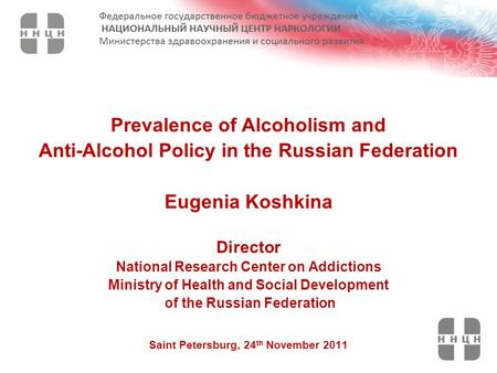 Prevalence of Alcoholism and Anti-Alcohol Policy in the Russian Federation Eugenia Koshkina Director National Research Center on Addictions Ministry of.