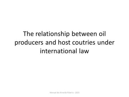The relationship between oil producers and host coutries under international law Manuel de Almeida Ribeiro - 2015.