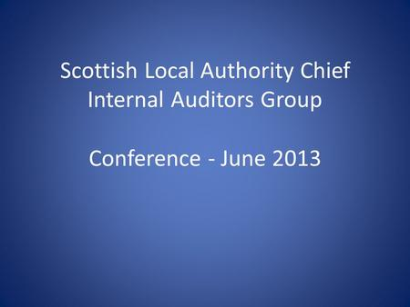 Scottish Local Authority Chief Internal Auditors Group Conference - June 2013.