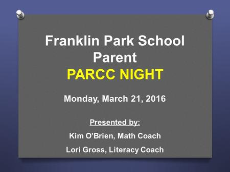 Franklin Park School Parent PARCC NIGHT Monday, March 21, 2016 Presented by: Kim O'Brien, Math Coach Lori Gross, Literacy Coach.
