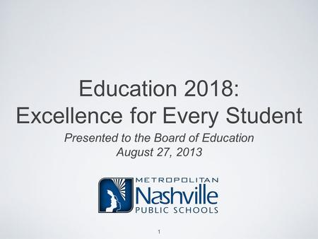 Education 2018: Excellence for Every Student Presented to the Board of Education August 27, 2013 1.