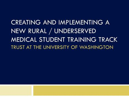 CREATING AND IMPLEMENTING A NEW RURAL / UNDERSERVED MEDICAL STUDENT TRAINING TRACK TRUST AT THE UNIVERSITY OF WASHINGTON.