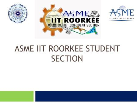 ASME IIT ROORKEE STUDENT SECTION. What is ASME?  Non-profit organisation  Work Area: All Engineering Disciplines  Knowledge =Creation + Sharing + Distribution.