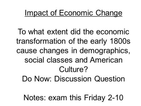 Impact of Economic Change To what extent did the economic transformation of the early 1800s cause changes in demographics, social classes and American.