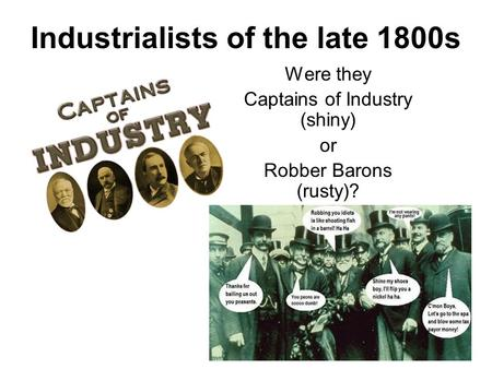 Industrialists of the late 1800s Were they Captains of Industry (shiny) or Robber Barons (rusty)?