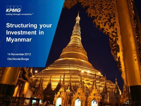 Structuring your Investment in Myanmar 14 November 2012 Ola Nicolai Borge.