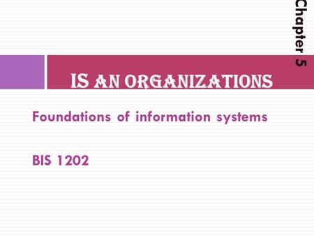 Foundations of information systems BIS 1202 IS AN ORGANIZATIONS Chapter 5.